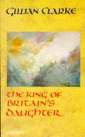 King of Britain's Daughter by Gillian Clarke